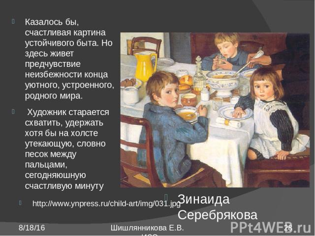 http://www.ynpress.ru/child-art/img/031.jpg Зинаида Серебрякова Казалось бы, счастливая картина устойчивого быта. Но здесь живет предчувствие неизбежности конца уютного, устроенного, родного мира. Художник старается схватить, удержать хотя бы на хол…