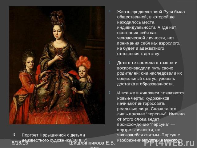 Портрет Нарышкиной с детьми неизвестного художника(18 в. ?) Жизнь средневековой Руси была общественной, в которой не находилось места индивидуальности. А где нет осознания себя как человеческой личности, нет понимания себя как взрослого, не будет и …