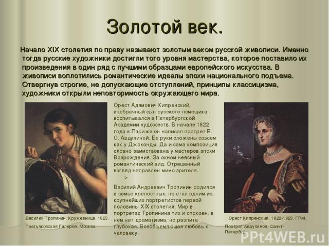 Золотой век. Начало XIX столетия по праву называют золотым веком русской живописи. Именно тогда русские художники достигли того уровня мастерства, которое поставило их произведения в один ряд с лучшими образцами европейского искусства. В живописи во…