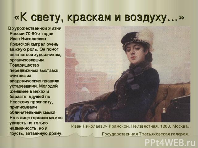 «К свету, краскам и воздуху…» В художественной жизни России 70-80-х годов Иван Николаевич Крамской сыграл очень важную роль. Он помог сплотиться художникам, организовавшим Товарищество передвижных выставок, считавших академические правила устаревшим…