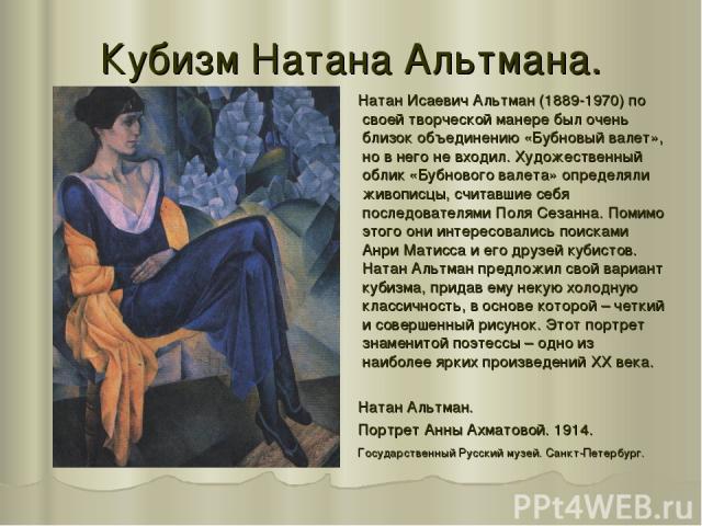 Кубизм Натана Альтмана. Натан Исаевич Альтман (1889-1970) по своей творческой манере был очень близок объединению «Бубновый валет», но в него не входил. Художественный облик «Бубнового валета» определяли живописцы, считавшие себя последователями Пол…