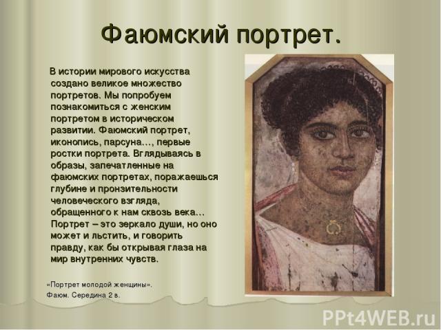 Фаюмский портрет. В истории мирового искусства создано великое множество портретов. Мы попробуем познакомиться с женским портретом в историческом развитии. Фаюмский портрет, иконопись, парсуна…, первые ростки портрета. Вглядываясь в образы, запечатл…