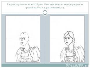 Рисуем украшения на шею (бусы). Намечаем волосы: волосы рисуем на прямой пробор