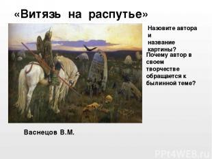 Васнецов В.М. «Витязь на распутье» Назовите автора и название картины? Почему ав