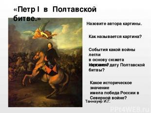 Таннауер И.Г. «Петр I в Полтавской битве.» События какой войны легли в основу сю