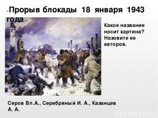 Серов Вл.А., Серебряный И. А., Казанцев А. А. «Прорыв блокады 18 января 1943 год