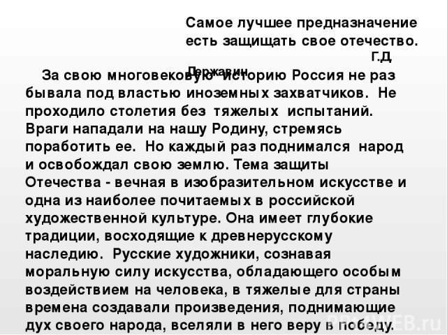 За свою многовековую историю Россия не раз бывала под властью иноземных захватчиков. Не проходило столетия без тяжелых испытаний. Враги нападали на нашу Родину, стремясь поработить ее. Но каждый раз поднимался народ и освобождал свою землю. Тема защ…
