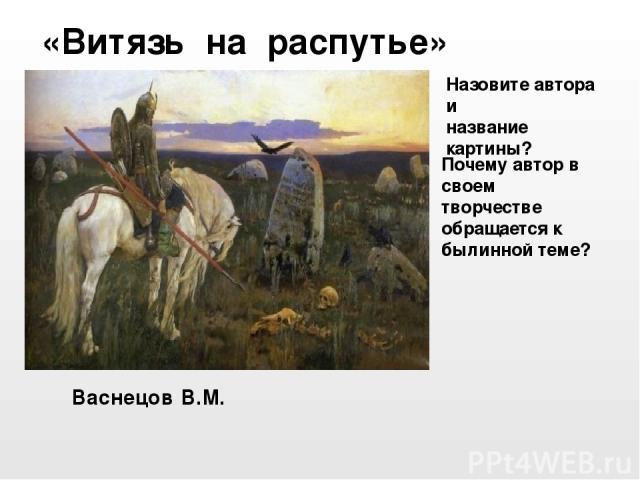 Васнецов В.М. «Витязь на распутье» Назовите автора и название картины? Почему автор в своем творчестве обращается к былинной теме?