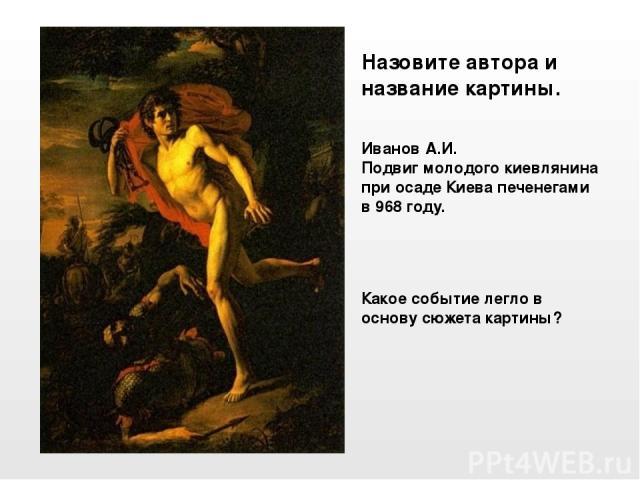 Иванов А.И. Подвиг молодого киевлянина при осаде Киева печенегами в 968 году. Назовите автора и название картины. Какое событие легло в основу сюжета картины?