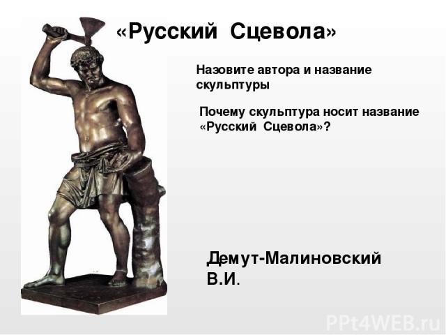 Демут-Малиновский В.И. «Русский Сцевола» Почему скульптура носит название «Русский Сцевола»? Назовите автора и название скульптуры