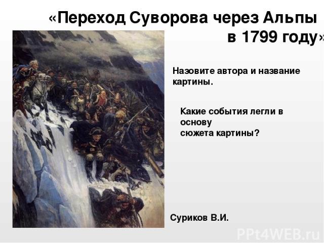 Суриков В.И. «Переход Суворова через Альпы в 1799 году» Назовите автора и название картины. Какие события легли в основу сюжета картины?