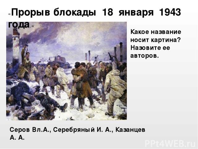 Серов Вл.А., Серебряный И. А., Казанцев А. А. «Прорыв блокады 18 января 1943 года.» Какое название носит картина? Назовите ее авторов.