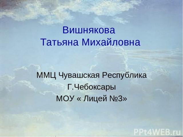 Вишнякова Татьяна Михайловна ММЦ Чувашская Республика Г.Чебоксары МОУ « Лицей №3»
