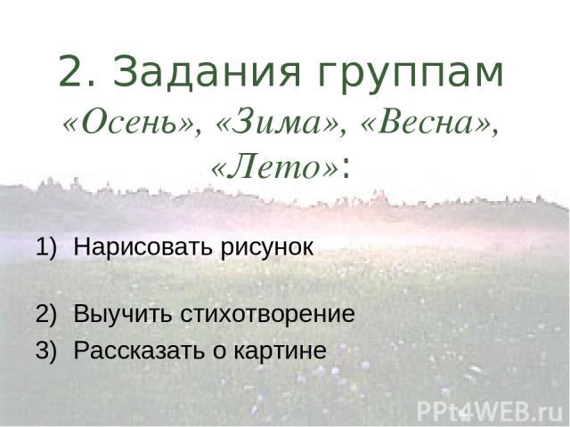2. Задания группам «Осень», «Зима», «Весна», «Лето»: Нарисовать рисунок Выучить стихотворение Рассказать о картине