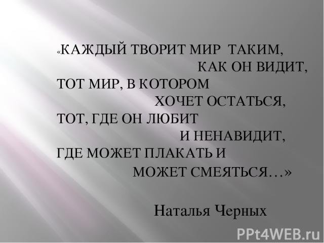 «КАЖДЫЙ ТВОРИТ МИР ТАКИМ, КАК ОН ВИДИТ, ТОТ МИР, В КОТОРОМ ХОЧЕТ ОСТАТЬСЯ, ТОТ, ГДЕ ОН ЛЮБИТ И НЕНАВИДИТ, ГДЕ МОЖЕТ ПЛАКАТЬ И МОЖЕТ СМЕЯТЬСЯ…» Наталья Черных