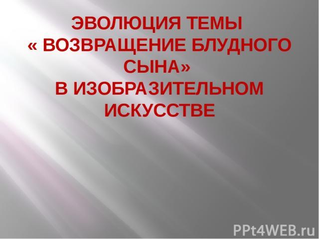 ЭВОЛЮЦИЯ ТЕМЫ « ВОЗВРАЩЕНИЕ БЛУДНОГО СЫНА» В ИЗОБРАЗИТЕЛЬНОМ ИСКУССТВЕ