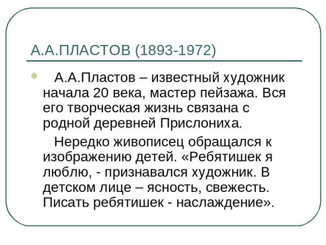 А.А.ПЛАСТОВ (1893-1972) А.А.Пластов – известный художник начала 20 века, мастер пейзажа. Вся его творческая жизнь связана с родной деревней Прислониха. Нередко живописец обращался к изображению детей. «Ребятишек я люблю, - признавался художник. В де…
