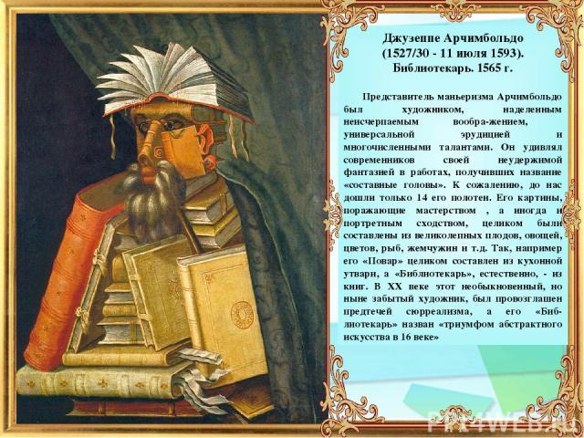 Джузеппе Арчимбольдо (1527/30 - 11 июля 1593). Библиотекарь. 1565 г. Представитель маньеризма Арчимбольдо был художником, наделенным неисчерпаемым вообра-жением, универсальной эрудицией и многочисленными талантами. Он удивлял современников своей неу…