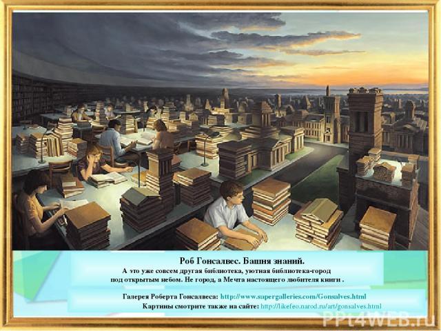 Галерея Роберта Гонсалвеса: http://www.sapergalleries.com/Gonsalves.html Картины смотрите также на сайте: http://likefeo.narod.ru/art/gonsalves.html Роб Гонсалвес. Башня знаний. А это уже совсем другая библиотека, уютная библиотека-город под открыты…