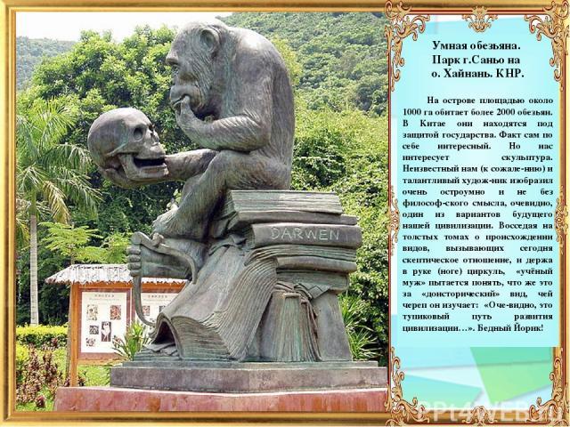 Умная обезьяна. Парк г.Саньо на о. Хайнань. КНР. На острове площадью около 1000 га обитает более 2000 обезьян. В Китае они находятся под защитой государства. Факт сам по себе интересный. Но нас интересует скульптура. Неизвестный нам (к сожале-нию) и…