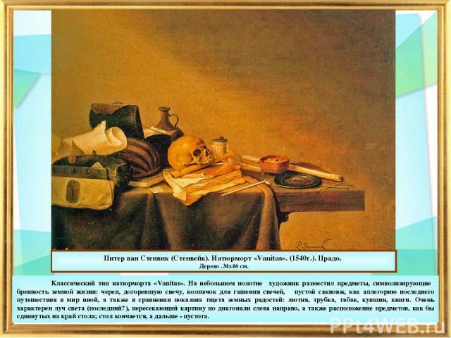 Питер ван Стенвик (Стенвейк). Натюрморт «Vanitas». (1540г.). Прадо. Дерево .34х46 см. Классический тип натюрморта «Vanitas». На небольшом полотне художник разместил предметы, символизирующие бренность земной жизни: череп, догоревшую свечу, колпачок …