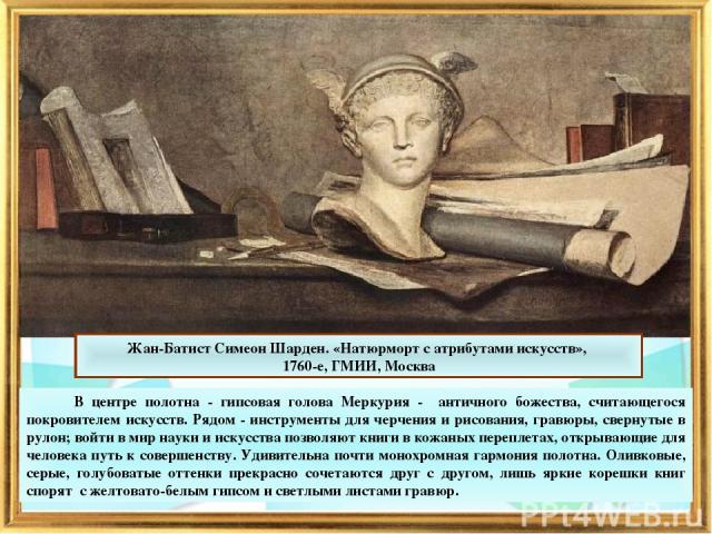 В центре полотна - гипсовая голова Меркурия - античного божества, считающегося покровителем искусств. Рядом - инструменты для черчения и рисования, гравюры, свернутые в рулон; войти в мир науки и искусства позволяют книги в кожаных переплетах, откры…