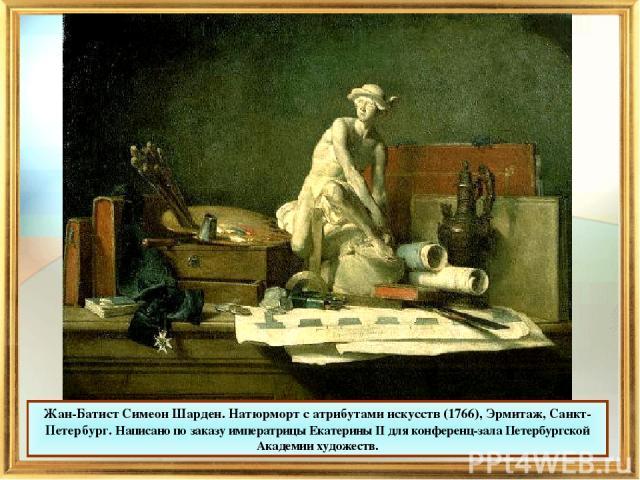 Жан-Батист Симеон Шарден. Натюрморт с атрибутами искусств (1766), Эрмитаж, Санкт-Петербург. Написано по заказу императрицы Екатерины II для конференц-зала Петербургской Академии художеств.