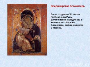 Владимирская Богоматерь Была создана в XII веке и привезена на Русь. Долгое врем