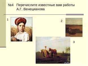 №4 Перечислите известные вам работы А.Г. Венецианова 1 3 2