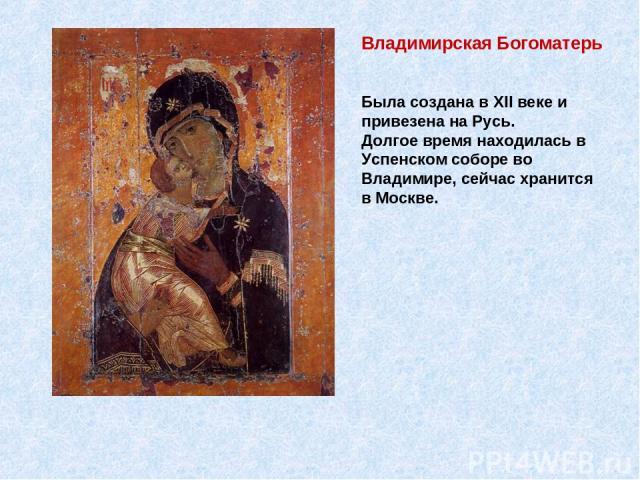 Владимирская Богоматерь Была создана в XII веке и привезена на Русь. Долгое время находилась в Успенском соборе во Владимире, сейчас хранится в Москве.
