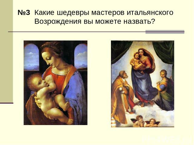 №3 Какие шедевры мастеров итальянского Возрождения вы можете назвать?