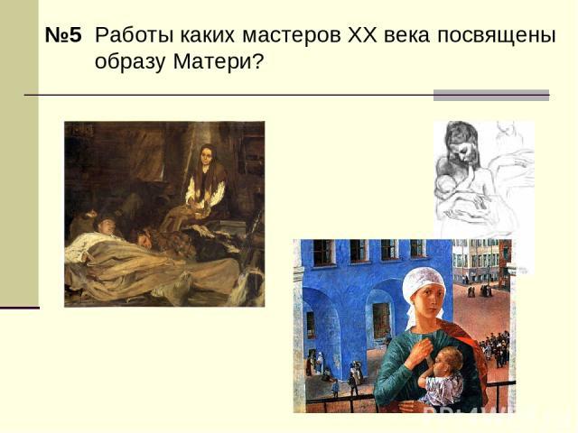 №5 Работы каких мастеров XX века посвящены образу Матери?