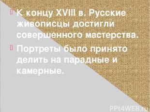 К концу XVIII в. Русские живописцы достигли совершенного мастерства. Портреты бы