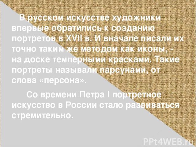 В русском искусстве художники впервые обратились к созданию портретов в XVII в. И вначале писали их точно таким же методом как иконы, - на доске темперными красками. Такие портреты называли парсунами, от слова «персона». Со времени Петра I портретно…