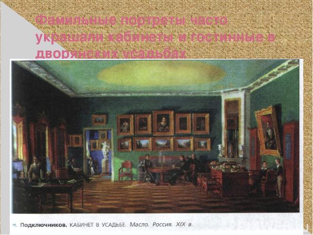 Фамильные портреты часто украшали кабинеты и гостинные в дворянских усадьбах