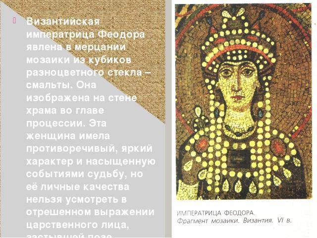Византийская императрица Феодора явлена в мерцании мозаики из кубиков разноцветного стекла – смальты. Она изображена на стене храма во главе процессии. Эта женщина имела противоречивый, яркий характер и насыщенную событиями судьбу, но её личные каче…