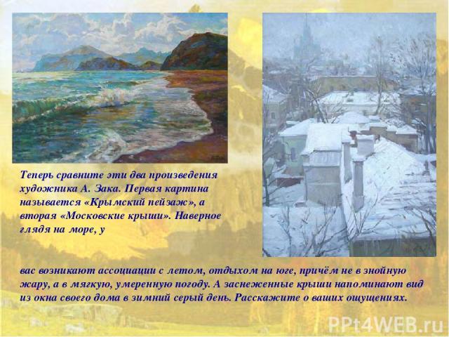 Теперь сравните эти два произведения художника А. Зака. Первая картина называется «Крымский пейзаж», а вторая «Московские крыши». Наверное глядя на море, у вас возникают ассоциации с летом, отдыхом на юге, причём не в знойную жару, а в мягкую, умере…