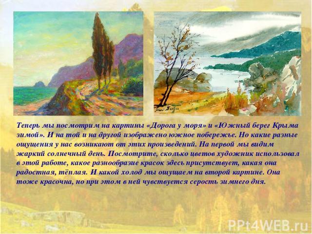 Теперь мы посмотрим на картины «Дорога у моря» и «Южный берег Крыма зимой». И на той и на другой изображено южное побережье. Но какие разные ощущения у нас возникают от этих произведений. На первой мы видим жаркий солнечный день. Посмотрите, сколько…