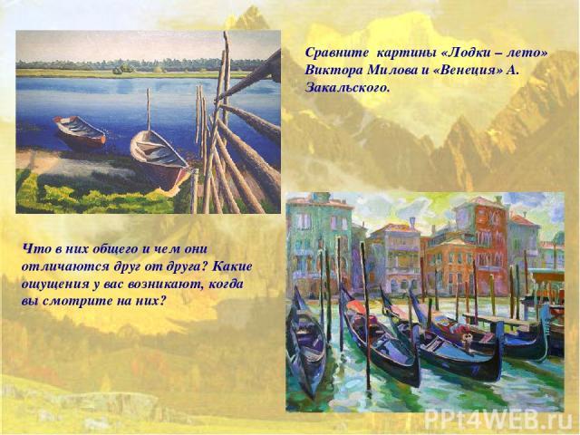 Сравните картины «Лодки – лето» Виктора Милова и «Венеция» А. Закальского. Что в них общего и чем они отличаются друг от друга? Какие ощущения у вас возникают, когда вы смотрите на них?