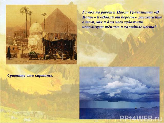 Глядя на работы Павла Гречишкина «В Каире» и «Вдали от берегов», расскажите о том, как и для чего художник использует тёплые и холодные цвета? Сравните эти картины.