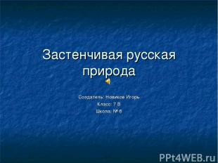 Застенчивая русская природа Создатель: Новиков Игорь Класс: 7 В Школа: № 6