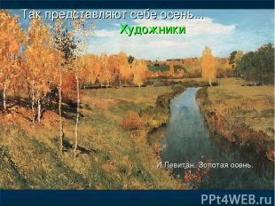 Так представляют себе осень... Художники И.Левитан. Золотая осень.