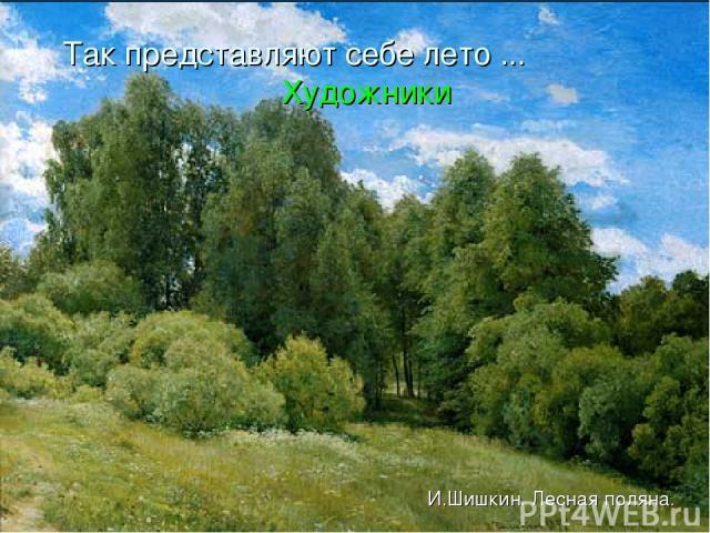 Так представляют себе лето ... Художники И.Шишкин. Лесная поляна.