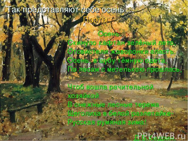 Так представляют себе осень ... Поэты Осень. Скинуло кафтан зелёный лето, Отсвистели жаворонки власть. Осень, в шубу тёмную одета, По лесам с метелькою прошлась, Чтоб вошла рачительной хозяйкой В снежные лесные терема Щеголиха в белой разлетайке- Ру…