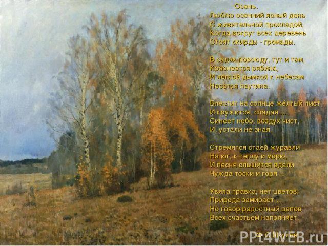 Осень. Люблю осенний ясный день С живительной прохладой, Когда вокруг всех деревень Стоят скирды - громады. В садах повсюду, тут и там, Краснеется рябина, И лёгкой дымкой к небесам Несётся паутина. Блестит на солнце жёлтый лист И кружится, спадая ..…