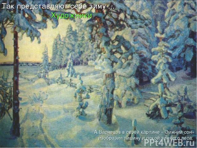 А.Васнецов в своей картине « Зимний сон» изобразил тишину и покой зимнего леса. Так представляют себе зиму ... Художники