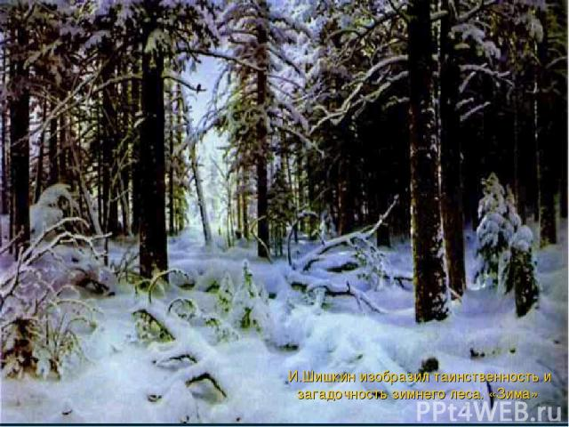 И.Шишкин изобразил таинственность и загадочность зимнего леса. «Зима»