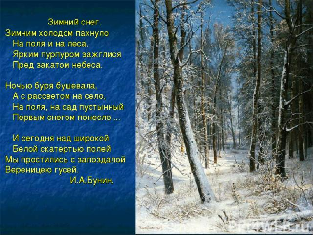 Зимний снег. Зимним холодом пахнуло На поля и на леса. Ярким пурпуром зажглися Пред закатом небеса. Ночью буря бушевала, А с рассветом на село, На поля, на сад пустынный Первым снегом понесло ... И сегодня над широкой Белой скатертью полей Мы прости…