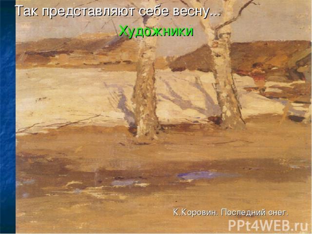 Так представляют себе весну... Художники К.Коровин. Последний снег.