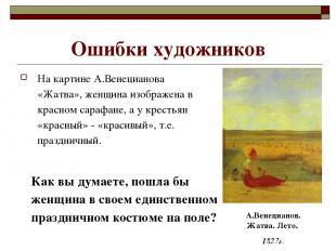Ошибки художников На картине А.Венецианова «Жатва», женщина изображена в красном